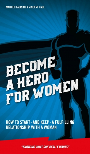 Cover zur kostenlosen eBook-Leseprobe von »Become a Hero for Women: How to start – and keep – a fulfilling relationship with a woman (Knowing what she really wants)«
